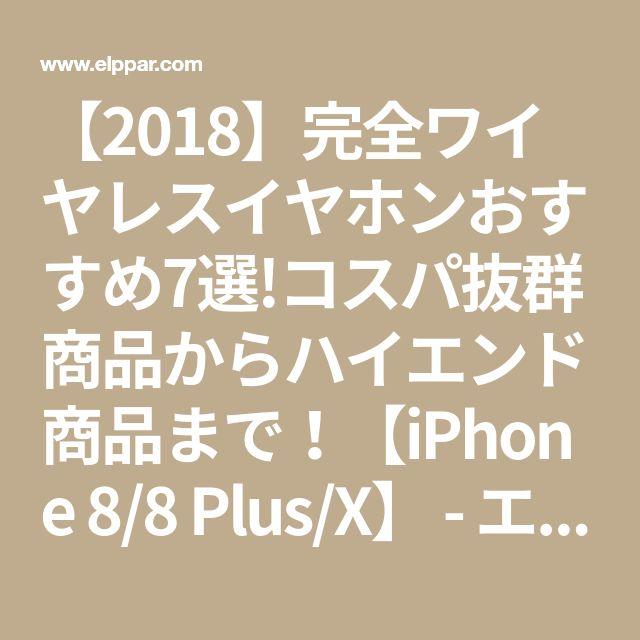 【2018】完全ワイヤレスイヤホンおすすめ7選!コスパ抜群商品からハイエンド商品まで!【iPhone 8/8 Plus/X】 - エルパの盤上この一手