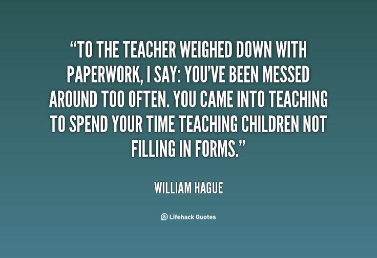 To the teacher weighed down with paperwork, I say: you've been messed around too often. You came into teaching to spend your time teaching children not filling in forms. - William Hague at Lifehack QuotesWilliam Hague at http://quotes.lifehack.org/by-author/william-hague/