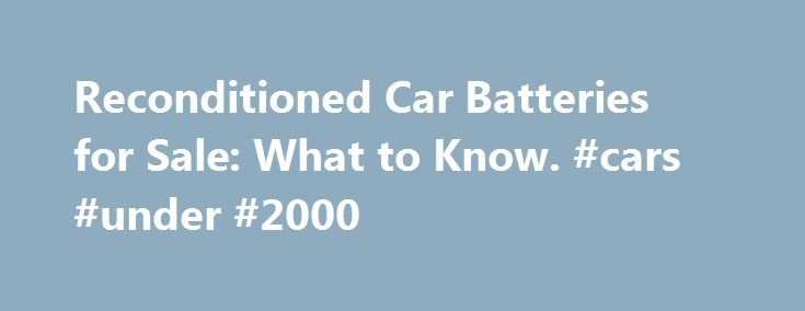 Reconditioned Car Batteries for Sale: What to Know. #cars #under #2000 http://china.remmont.com/reconditioned-car-batteries-for-sale-what-to-know-cars-under-2000/  #auto batteries # Reconditioned Car Batteries for Sale: What to Know Reconditioned car batteries for sale can be a viable option if you need a battery for a low price. Many people who have used batteries and get a new one then need to find a car battery recycling option. One of their options is to sell their battery to an auto…