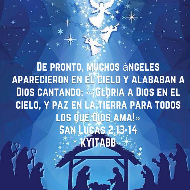 De pronto, muchos ángeles aparecieron en el cielo y alababan a Dios cantando: «¡Gloria a Dios en el cielo, y paz en la tierra para todos los que Dios ama!» San Lucas 2:13-14 KYITABB