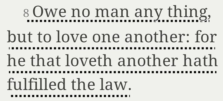"""Roman 13:8-10 """"…For the commandments say, 'You must not commit adultery. You must not murder. You must not steal. You must not covet.' These--and other such commandments--are summed up in this one commandment: 'Love your neighbor as yourself.' Love does no wrong to others, so love fulfills the requirements of God's law."""""""