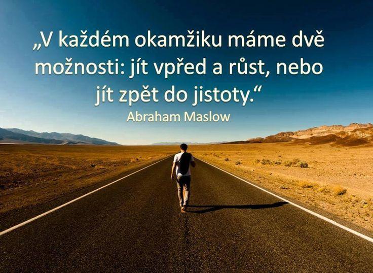 V každém okamžiku máme dvě možnosti: jít vpřed a růst, nebo jít zpět do jistoty. - Abraham Maslow