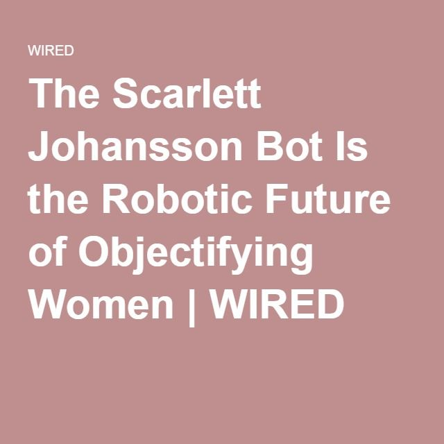 The Scarlett Johansson Bot Is the Robotic Future of Objectifying Women | WIRED