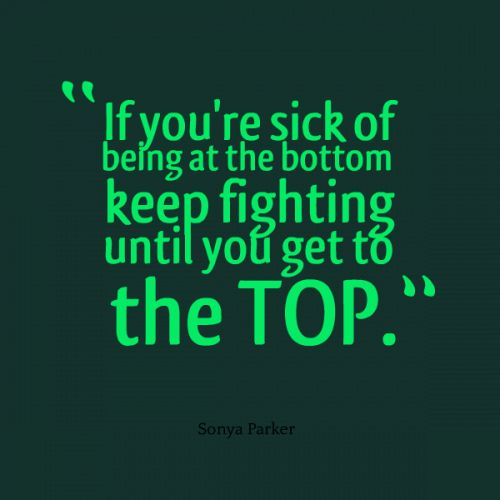 If you are tired of being at the bottom then it is time that you fight your way back to the top......Keep Fighting!