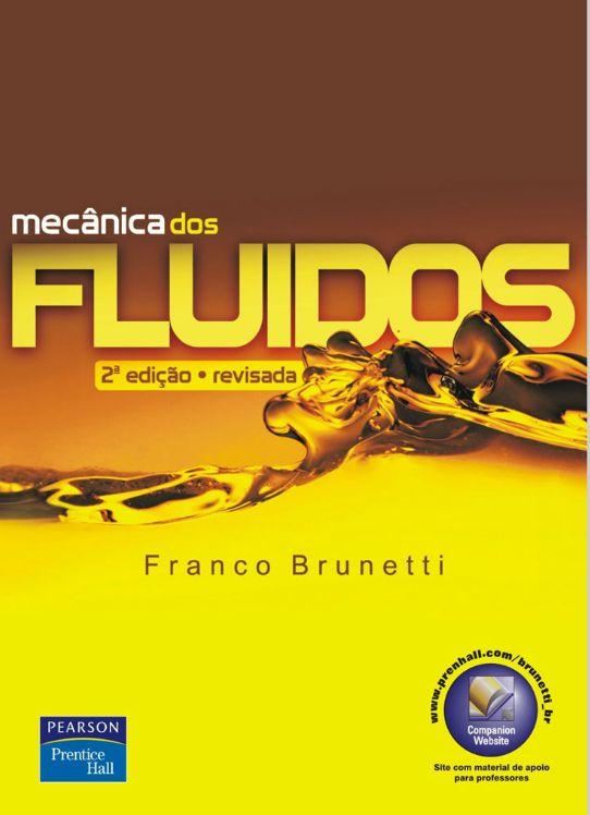 BRUNETTI, Franco. Mecânica dos fluidos. 2 ed. rev. São Paulo: Pearson Prentice Hall, 2013. xiv, 431 p. Inclui bibliografia e índice; il. tab.; 24cm. ISBN 9788576051824.  Palavras-chave: MECANICA DOS FLUIDOS APLICADA.  CDU 532 / B895m / 2 ed. rev. / 2013