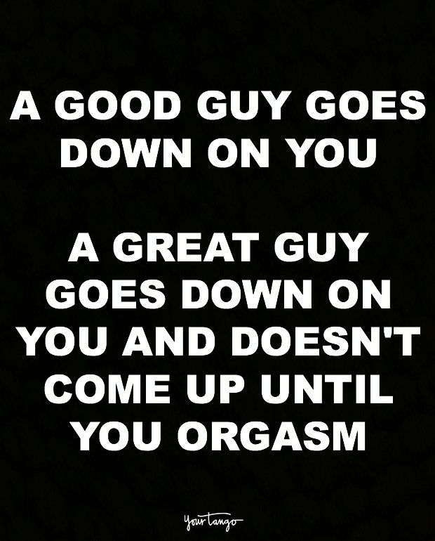 """""""A good guy goes down on you. A great guy goes down on you and doesn't come up until you orgasm."""""""
