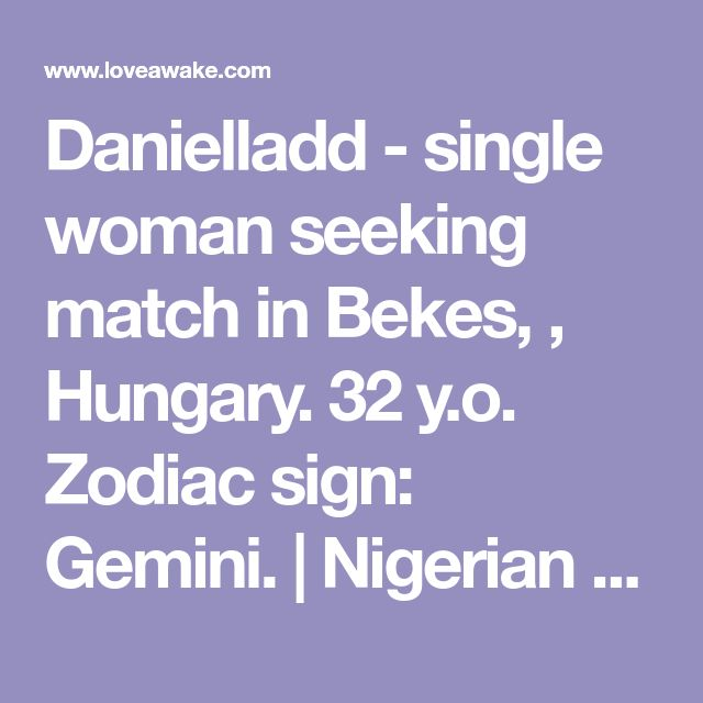Danielladd - single woman seeking match in Bekes, , Hungary. 32 y.o. Zodiac sign: Gemini.  | Nigerian scammer 419 | romance scams | dating profile with fake picture