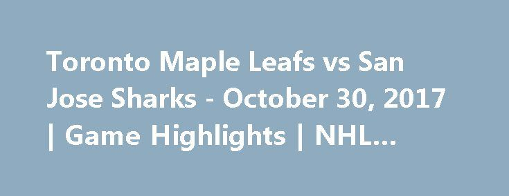 Toronto Maple Leafs vs San Jose Sharks - October 30, 2017 | Game Highlights | NHL 2017/18