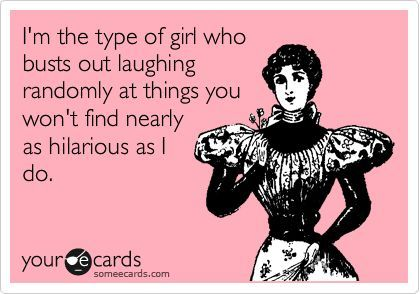 Funny Confession Ecard: I'm the type of girl who busts out laughing randomly at things you won't find nearly as hilarious as I do. |   See More about sense of humor, humor and people.  See More:    http://wdb.es/?utm_campaign=wdb.es&utm_medium=pinterest&utm_source=pinterst-description&utm_content=&utm_term=