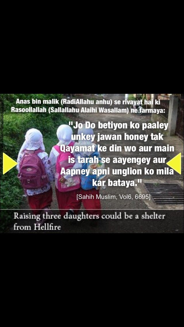 """Anas bin Malik (RadiAllaho anho) reported Allah's Messenger (Sallallahu Alaihi Wasallam) as saying:   """"He, who brought up two girls properly till they grew up, he and I would come (together) (very closely) on the Day of Resurrection, and he interlaced his fingers (for explaining the point of nearness between him and that person).""""  [Sahih Muslim Book 032, Number 6364]"""