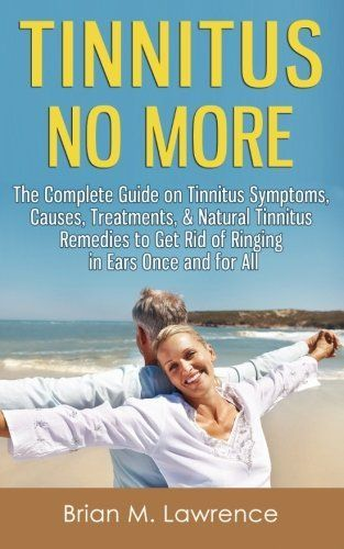 Tinnitus No More: The Complete Guide On Tinnitus Symptoms, Causes, Treatments, & Natural Tinnitus Remedies to Get Rid of Ringing in Ears Once and for All