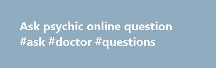 Ask psychic online question #ask #doctor #questions http://questions.remmont.com/ask-psychic-online-question-ask-doctor-questions/  #ask psychic free question # How to take a path of success with morality: Just ask psychic! We can see the people who are addicted to astrology, a science to predict the future. The curiosity to know the future stands behind the people that induce them to go for various astrological methods. www.answersgo.com is the...