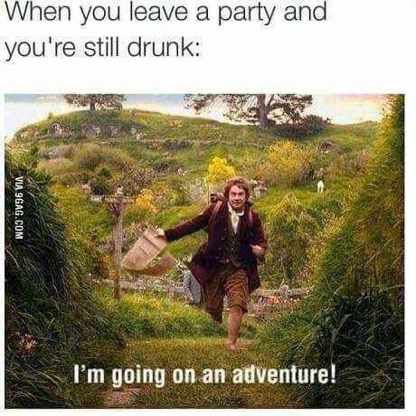 When you leave a party and you're still drunk: I'm going on an adventure!  :)