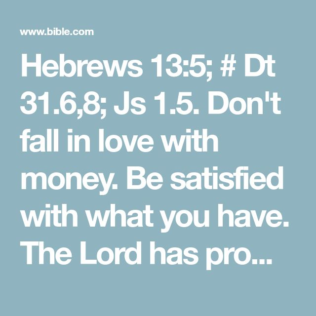 Hebrews 13:5; # Dt 31.6,8; Js 1.5. Don't fall in love with money. Be satisfied with what you have. The Lord has promised that he will not leave us or desert us.