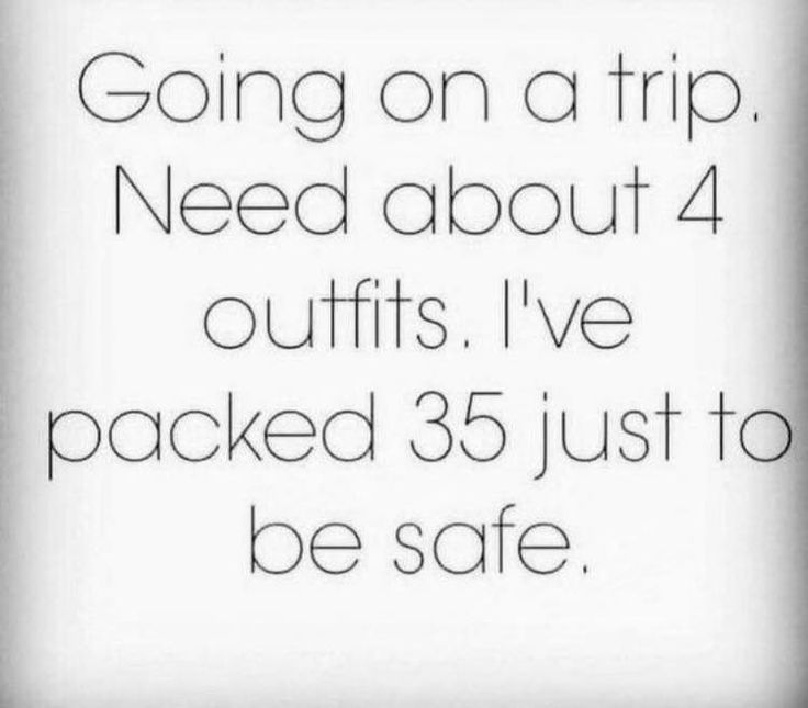 Going on a trip.  Need about 4 outfits.  I've packed 35 just to be safe.