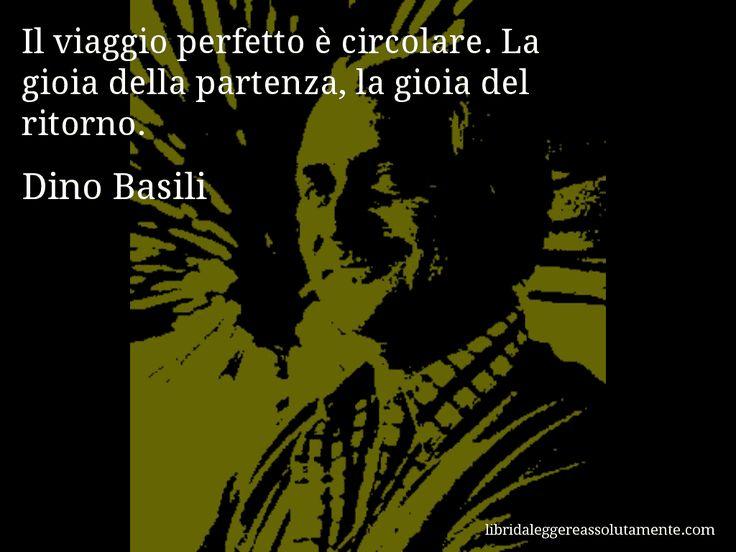 Aforisma di Dino Basili : Il viaggio perfetto è circolare. La gioia della partenza, la gioia del ritorno.
