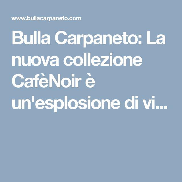 Bulla Carpaneto: La nuova collezione CafèNoir è un'esplosione di vi...