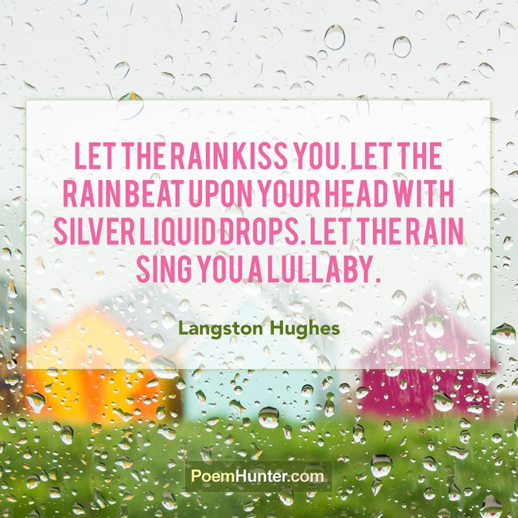 """""""Let the rain kiss you. Let the rain beat upon your head with silver liquid drops. Let the rain sing you a lullaby.""""   - Langston Hughes - https://www.poemhunter.com/langston-hughes/"""