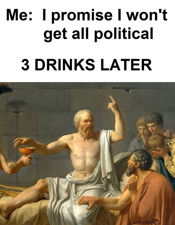Me - ''I promise I won't get all political.'' [3 DRINKS LATER...]  source: Classical Art Memes