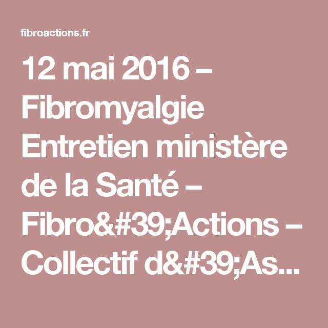 12 mai 2016 – Fibromyalgie Entretien ministère de la Santé – Fibro'Actions – Collectif d'Associations