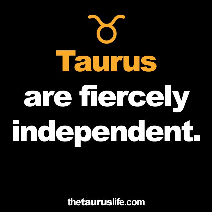 Taurus are fiercely independent.