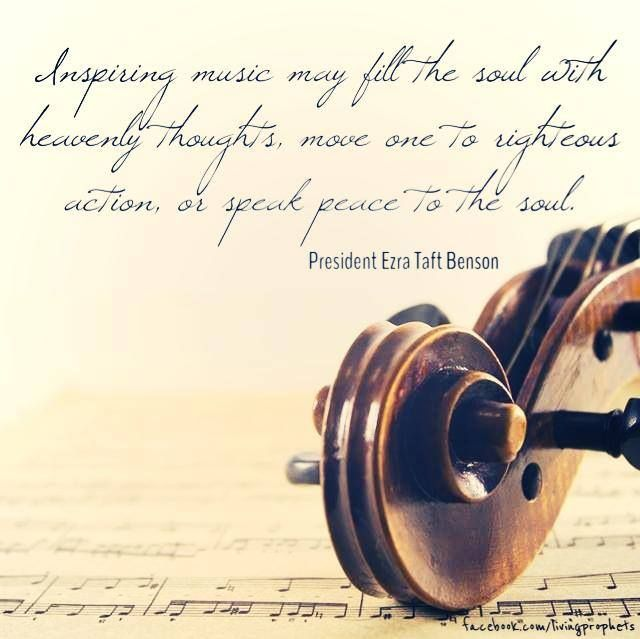 """""""Inspiring music may fill the soul with heavenly thoughts, move one to righteous action, or speak peace to the soul."""" –President Ezra Taft Benson #lds #mormon"""