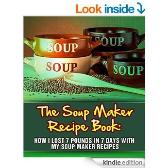 The Soup Maker Recipe Book: How I Lost 7 Pounds In 7 Days With My Soup Maker Recipes eBook: My Weight Loss Dream: Amazon.co.uk: Kindle Store