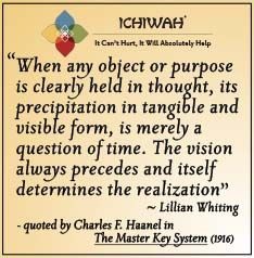 When any object or purpose is clearly held in thought, its precipitation in tangible and visible form, is merely a question of time. The vision always precedes and itself determines the realization - Lillian Whiting  quoted by Charles F. Haanel in The Master Key System (1916)