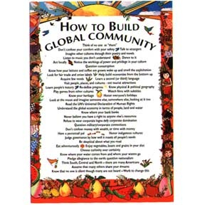 "The Build Global Community Note Card reads: Think of no one as ""them""; Don't confuse your comfort with your safety; Talk to strangers; Imagine other cultures through their art, poetry and novels; Listen to music you don't understand; Dance to it; Act locally; Notice the workings of power & privelege in your culture; Question consumption; Know how your lettuce and coffee are grown: wake up and smell the exploitation; Look for fair trade and union labels; Help build economies from the bottom…"