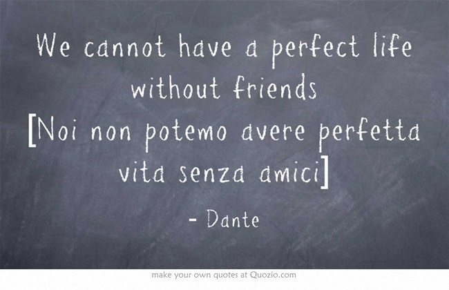 We cannot have a perfect life without friends [Noi non potemo avere perfetta vita senza amici] Dante #Italain #quote #friendship