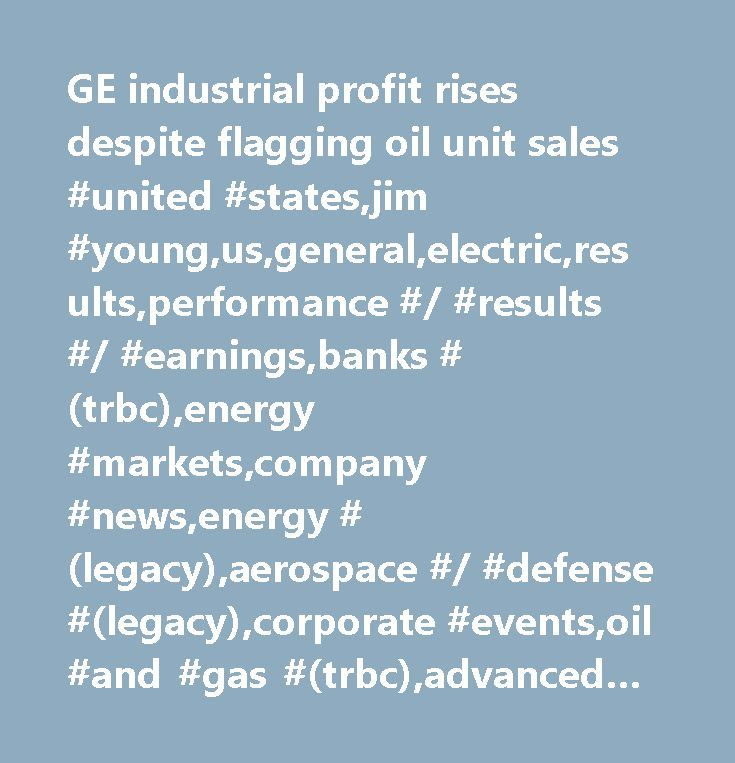 GE industrial profit rises despite flagging oil unit sales #united #states,jim #young,us,general,electric,results,performance #/ #results #/ #earnings,banks #(trbc),energy #markets,company #news,energy #(legacy),aerospace #/ #defense #(legacy),corporate #events,oil #and #gas #(trbc),advanced #medical #equipment #(trbc),major #news,graphics,heavy #electrical #equipment #(trbc),diversified #financial #services #(trbc),industrial #conglomerates #(trbc),banking #services #(legacy),united…