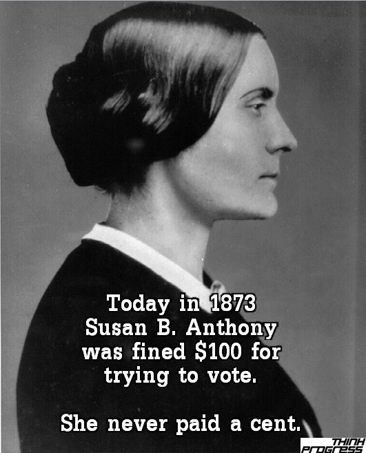 "On this day in 1873: Susan B Anthony was fined $100 for voting. She said, ""I shall never pay a dollar of your unjust penalty"""
