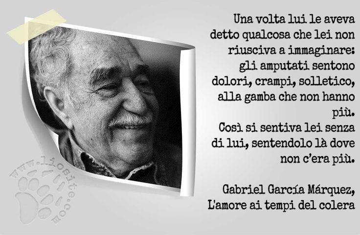 """Ci sono autori che l'amore te lo fanno capire, toccare, sentire....  """"Una volta lui le aveva detto qualcosa che lei non riusciva a immaginare: gli amputati sentono dolori, crampi, solletico, alla gamba che non hanno più.  Così si sentiva lei senza di lui, sentendolo là dove non c'era più."""" Gabriel García Márquez, L'amore ai tempi del colera  #GabrielGarcíaMárquez, #amoreaitempidelcolera, #amore, #morte, #dolore, #assenza, #italiano,"""