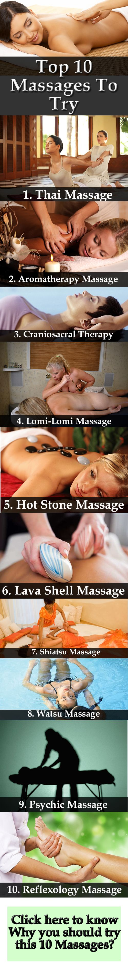 Top 10 Massages To Try: 1. Thai Massage 2. Aromatherapy Massage 3. Craniosacral Therapy 4. Lomi-Lomi Massage 5. Hot Stone Massage 6. Lava Shell Massage 7. Shiatsu Massage 8. Watsu Massage 9. Psychic Massage 10. Reflexology