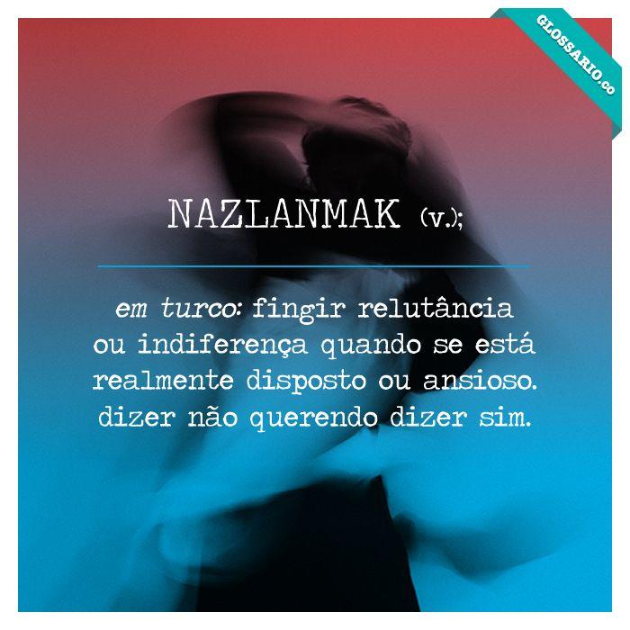 NAZLANMAK (v.); em turco: fingir relutância ou indiferença quando se está realmente disposto ou ansioso. dizer não querendo dizer sim.