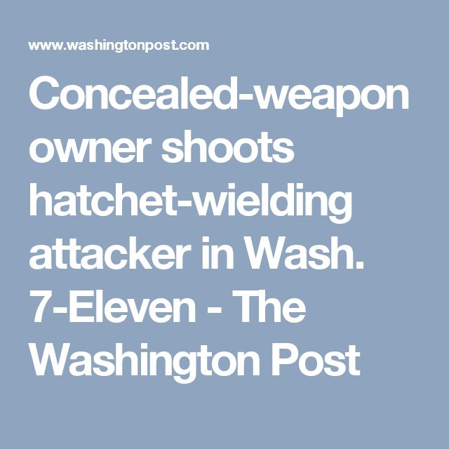 Concealed-weapon owner shoots hatchet-wielding attacker in Wash. 7-Eleven - The Washington Post