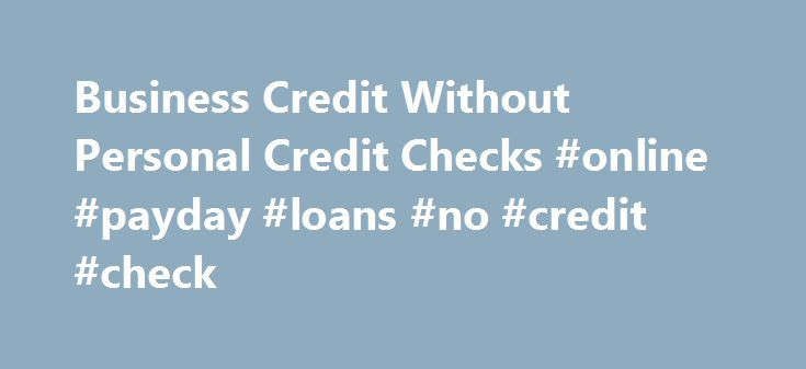 Business Credit Without Personal Credit Checks #online #payday #loans #no #credit #check http://loan-credit.remmont.com/business-credit-without-personal-credit-checks-online-payday-loans-no-credit-check/  #loans without credit check # Business Credit Without Personal Credit Checks Typically, the number one challenge for new business owners is securing funding to launch, promote, or support the growth of their business. Owners of even the smallest business may need thousands of dollars to pay…
