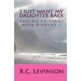 I just want my Daughter back: Coming to terms with Bipolar 1 (Paperback)By B.C. Levinson