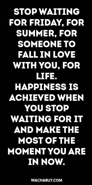 #inspiration #quote / STOP WAITING FOR FRIDAY, FOR SUMMER, FOR SOMEONE TO FALL IN LOVE WITH YOU, FOR LIFE.  HAPPINESS IS ACHIEVED WHEN YOU STOP  WAITING FOR IT AND MAKE THE MOST OF THE MOMENT YOU ARE IN NOW.