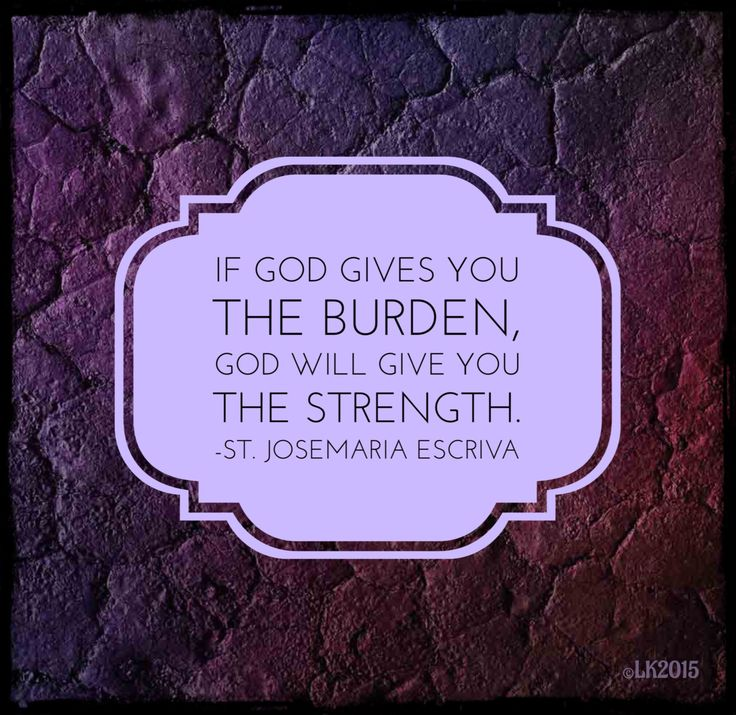 """If God gives you the burden, God will give you the strength."" ~ St. Josemaria Escriva"