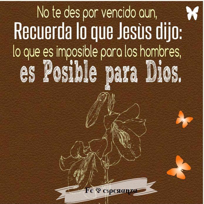 No te des por vencido aun, Recuerda lo que Jesús dijo: lo que es imposible para los hombres,   es Posible para Dios !