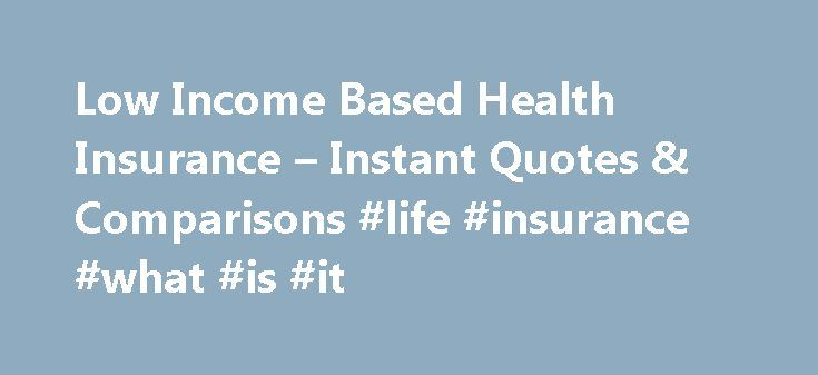 Low Income Based Health Insurance – Instant Quotes & Comparisons #life #insurance #what #is #it http://incom.remmont.com/low-income-based-health-insurance-instant-quotes-comparisons-life-insurance-what-is-it/  #income based health insurance # Low income based health insurance Based on the details given, picking politics and preferred additional benefits and to proceed with the online application. In addition, you'll need to be covered against uninsured motorists and other potential damage to…