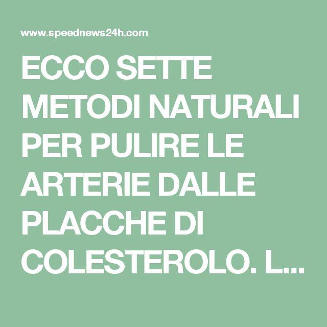 ECCO SETTE METODI NATURALI PER PULIRE LE ARTERIE DALLE PLACCHE DI COLESTEROLO. LEGGETE E DIVULGATE.. - Speed 24 News