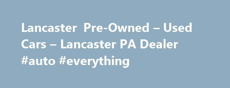 Lancaster Pre-Owned – Used Cars – Lancaster PA Dealer #auto #everything http://uk.remmont.com/lancaster-pre-owned-used-cars-lancaster-pa-dealer-auto-everything/  #used cars dealerships # Lancaster Pre-Owned – Lancaster PA, 17601 YOU PREMIER AUTO DEALER THAT DEALS WITH GOOD CREDIT BAD CREDIT AND ALL TYPES OF CREDIT IN BETWEEN. WE ARE ONE OF LANCASTER COUNTY PREFERRED BAD CREDIT LENDER. WE OFFER ALL MAKES AND MODELS SUCH AS FORD CHEVY CHEVROLET LINCOLN DODGE RAM CHRYSLER AUDI BMW LEXUS…