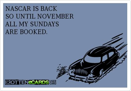 NASCAR IS BACK SO UNTIL NOVEMBER ALL MY SUNDAYS ARE BOOKED.