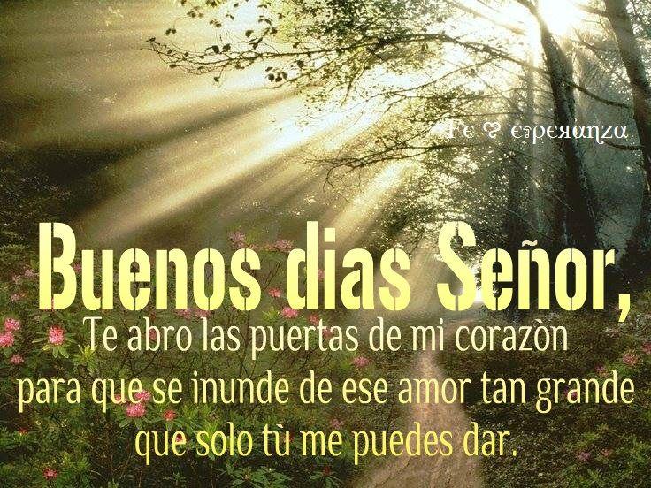 Buenos dias Señor, Te abro las puertas de mi corazón para que se inunde de ese amor tan grande que solo Tú me puedes dar.
