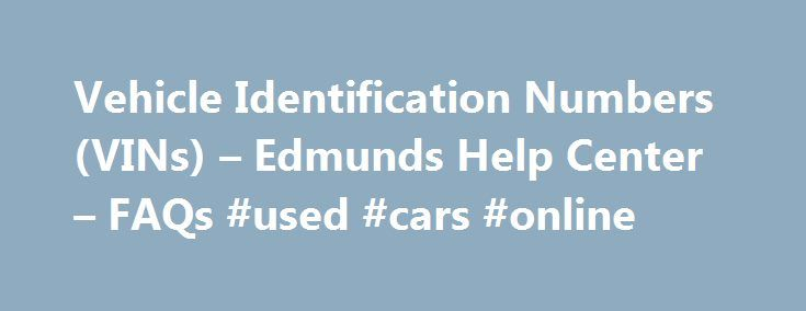 """Vehicle Identification Numbers (VINs) – Edmunds Help Center – FAQs #used #cars #online http://china.remmont.com/vehicle-identification-numbers-vins-edmunds-help-center-faqs-used-cars-online/  #auto vin check # Vehicle Identification Numbers (VINs) Mark Holthoff August 05, 2015 18:49 What is a VIN? A Vehicle Identification Number, or """"VIN,"""" is the unique code that is assigned to an individual vehicle by its manufacturer and that distinguishes it from all other vehicles. No two vehicles can…"""