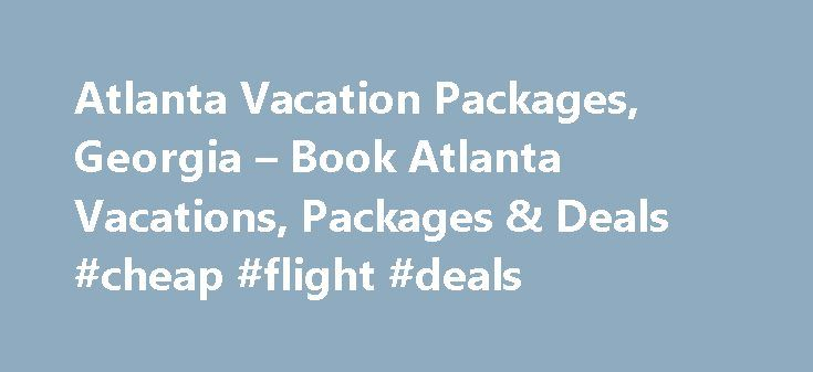 Atlanta Vacation Packages, Georgia – Book Atlanta Vacations, Packages & Deals #cheap #flight #deals http://nef2.com/atlanta-vacation-packages-georgia-book-atlanta-vacations-packages-deals-cheap-flight-deals/  #hotel and car packages # Cheap Vacation Packages in 40 to 65% off airline tickets! Get secret deals. Book a Vacation Package in Atlanta Brace yourself for endless fun and adventure in the city of Atlanta. Whether you want to know about the world's most iconic brand Coca Cola or explore…