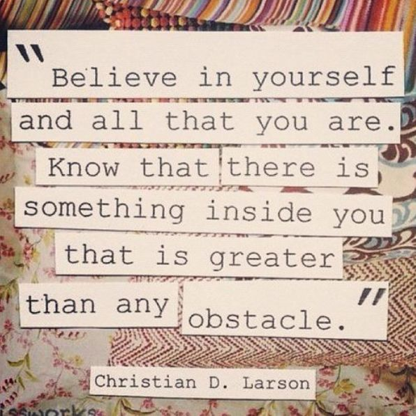 believe in yourself and all that you are
