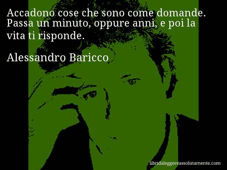 Aforisma di Alessandro Baricco : Accadono cose che sono come domande. Passa un minuto, oppure anni, e poi la vita ti risponde.